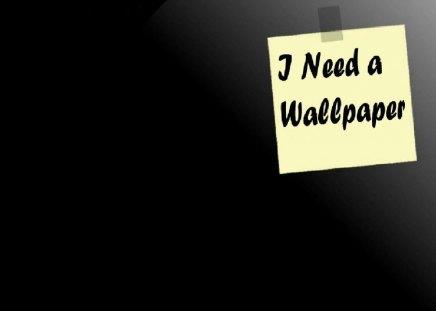 i need a wallpaper - cool, plain, need a wallpaper, lol, nice, funny, cute