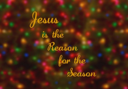 Jesus is the Reason for the Season I - jesus christ, holiday, christmas, celebration, J3sus, noel, rejoicing, salvation, joy, good news, jesus, lord, noe1, sa1vation