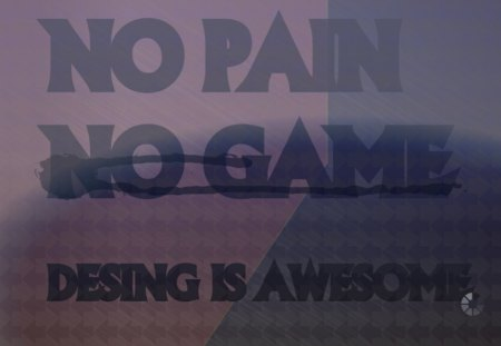 NO PAIN NO GAME DESING IS AWESOME - pen, il, minds, life, love, words, think, brain
