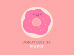 Donut give up ever!